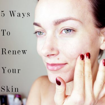 5 ways to renew your skin from the inside out